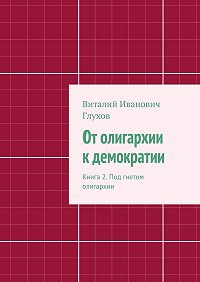 Виталий Глухов -От олигархии к демократии. Книга 2. Под гнетом олигархии