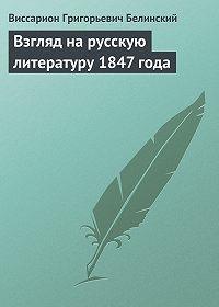 В. Г. Белинский -Взгляд на русскую литературу 1847 года