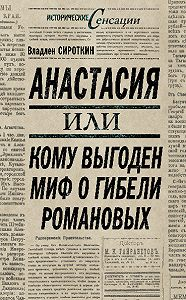 Владлен Сироткин -Анастасия, или Кому выгоден миф о гибели Романовых