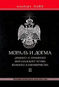 Альберт Пайк - Мораль и Догма Древнего и Принятого Шотландского Устава Вольного Каменщичества. Том 2