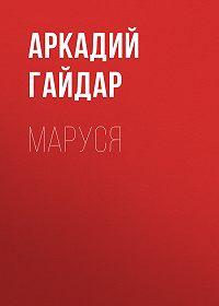 Аркадий Гайдар -Маруся