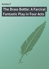 F. Anstey -The Brass Bottle: A Farcical Fantastic Play in Four Acts