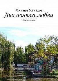 Михаил Манахов -Два полюса любви. Сборник стихов