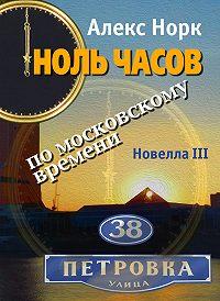 Алекс Норк - Ноль часов по московскому времени. Новелла III