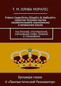 Т. Олива Моралес -Futuro Imperfecto (Simple) de Indicativo (простое будущее время изъявительного наклонения) виспанском языке. Построение, употребление, сигнальные слова, правила иупражнения