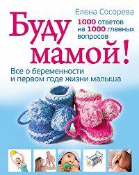 Елена Петровна Сосорева - Буду мамой! Все о беременности и первом годе жизни малыша. 1000 ответов на 1000 главных вопросов