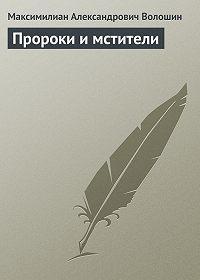 Максимилиан Александрович Волошин - Пророки и мстители