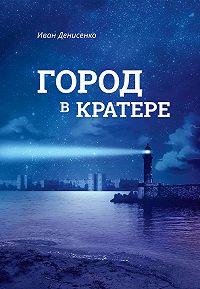 Иван Денисенко -Город в кратере