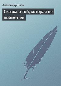 Александр Блок -Сказка о той, которая не поймет ее