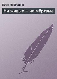 Василий Брусянин -Ни живые – ни мёртвые