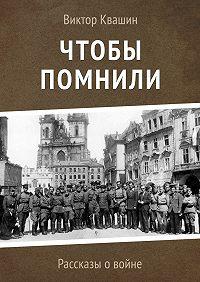 Виктор Квашин -Чтобы помнили. Рассказы о войне