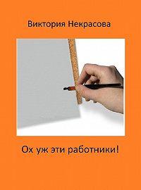 Виктория Некрасова - Ох уж эти работники!