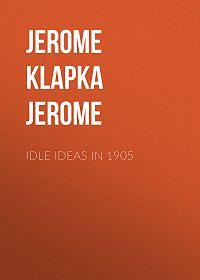Jerome Jerome -Idle Ideas in 1905