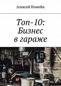 Алексей Номейн -Топ-10: Бизнес вгараже