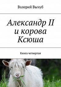 Валерий Вычуб -Александр II икорова Ксюша. Книга четвертая
