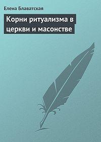 Елена Блаватская -Корни ритуализма в церкви и масонстве