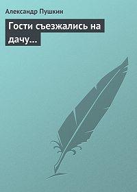 Александр Пушкин -Гости съезжались на дачу…
