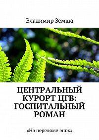 Владимир Земша - Центральный курорт ЦГВ: Госпитальный роман