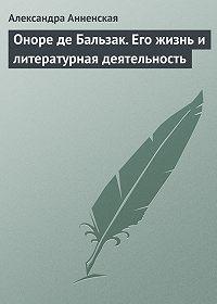 Александра Анненская -Оноре де Бальзак. Его жизнь и литературная деятельность