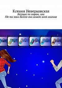 Ксения Неверковская -Бегущие по мирам, или Где-то там далеко она живет моей жизнью