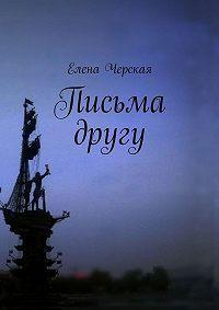 Елена Черская - Письма другу