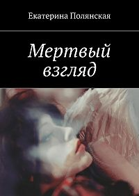 Екатерина Полянская -Мертвый взгляд