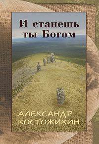 Александр Костожихин -И станешь ты богом