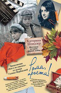 Катерина Шпиллер -Рома, прости! Жестокая история первой любви