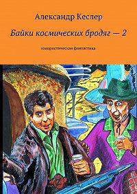 Александр Кеслер -Байки космических бродяг–2. Юмористическая фантастика