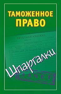 Андрей Дмитриев -Таможенное право. Шпаргалки