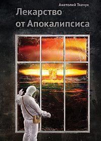 Анатолий Ткачук - Лекарство от Апокалипсиса