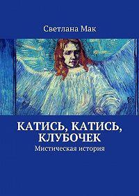 Светлана Мак -Катись, катись, клубочек. Мистическая история