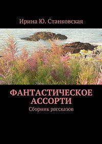 Ирина Станковская -Фантастическое ассорти. Сборник рассказов