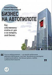 Николай Мрочковский, Андрей Меркулов - Бизнес на автопилоте. Как собственнику отойти от дел и не потерять свой бизнес