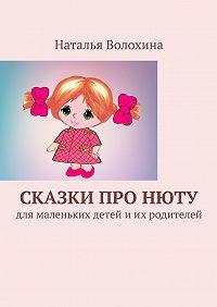 Наталья Волохина -Сказки проНюту. Для маленьких детей иих родителей