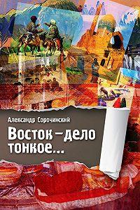 Александр Сорочинский -Восток – дело тонкое…