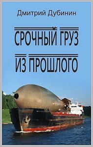 Дмитрий Дубинин -Срочный груз из прошлого
