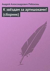Андрей Рябоконь -К звёздам за артишоками! (сборник)