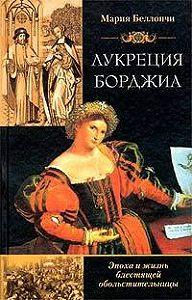 Мария Беллончи -Лукреция Борджиа. Эпоха и жизнь блестящей обольстительницы