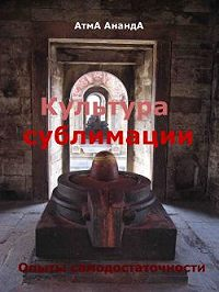 Атма Ананда - Культура сублимации: опыты самодостаточности