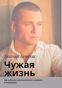Евгений Бенихис -Чужая жизнь. Как добиться психологического комфорта вотношениях