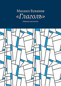 Михаил Буканов -«Глаголъ». Cборник рассказов