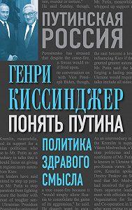 Генри Киссинджер -Понять Путина. Политика здравого смысла