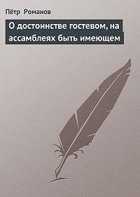 Пётр Романов -О достоинстве гостевом, на ассамблеях быть имеющем
