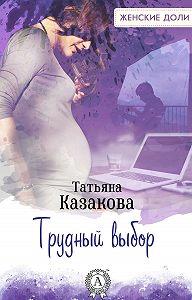 Татьяна Казакова - Трудный выбор