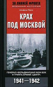 Альфред Тёрни -Крах под Москвой. Генерал-фельдмаршал фон Бок и группа армий «Центр». 1941–1942