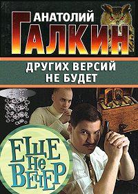 Анатолий Галкин -Других версий не будет