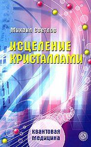 Михаил Светлов -Исцеление кристаллами