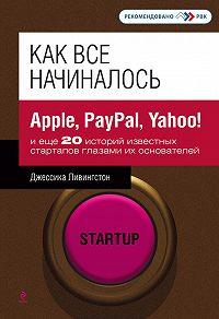 Джессика Ливингстон -Как все начиналось. Apple, PayPal, Yahoo!и еще 20 историй известных стартапов глазами их основателей