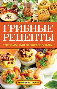 Анастасия Кривцова -Грибные рецепты. Готовим, как профессионалы!